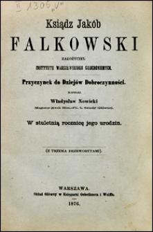 Ksiądz Jakób Falkowski zalożyciel Instytutu Warszawskiego Głuchoniemych. Przyczynek do dziejów dobroczynności