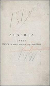 Algebra czyli nauka o rachunkach linearnych porządkiem do każdego zrozumienia przystosowanym we dwóch częściach ułożona a ciekawemi i użytecznemi przykładami obiasniona